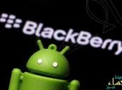 """لأول مرة.. بلاكبيري تدرس استخدام نظام """"اندرويد"""" في أحدث هواتفها"""